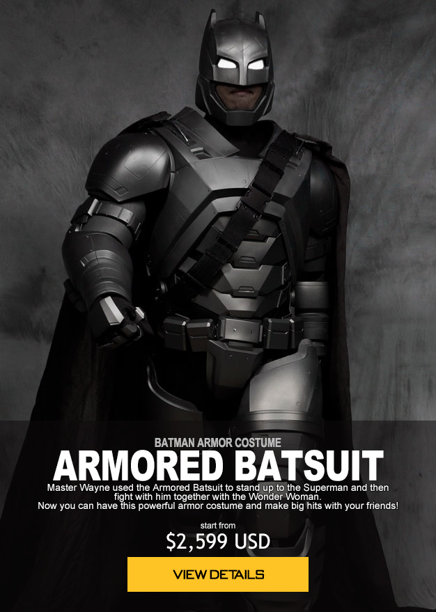 BATMAN ARMOR COSTUME ARMORED BATSUIT Master Wayne used the Armored Batsuit to stand up to the Superman and then fight with him together with the Wonder Woman. Now you can have this powerful armor costume and make big hits with your friends! start from $2,599 USD order now